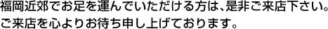 临近福冈周边的顾客,请您一定要来光临本店。我们衷心期待您的光临。